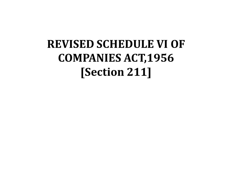 REVISED SCHEDULE VI OF COMPANIES ACT,1956 [Section 211]